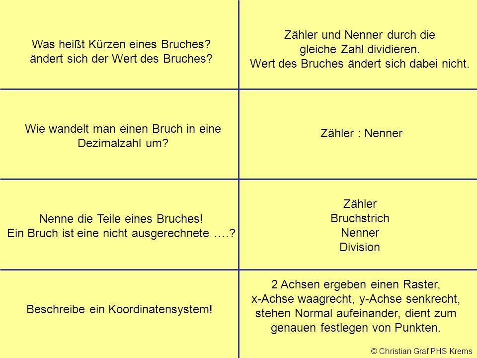 © Christian Graf PHS Krems Was heißt Kürzen eines Bruches? ändert sich der Wert des Bruches? Zähler und Nenner durch die gleiche Zahl dividieren. Wert