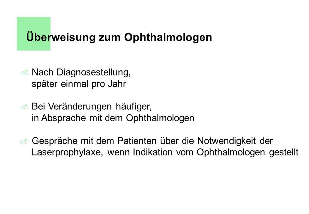 Überweisung zum Ophthalmologen. Nach Diagnosestellung, später einmal pro Jahr. Bei Veränderungen häufiger, in Absprache mit dem Ophthalmologen. Gesprä
