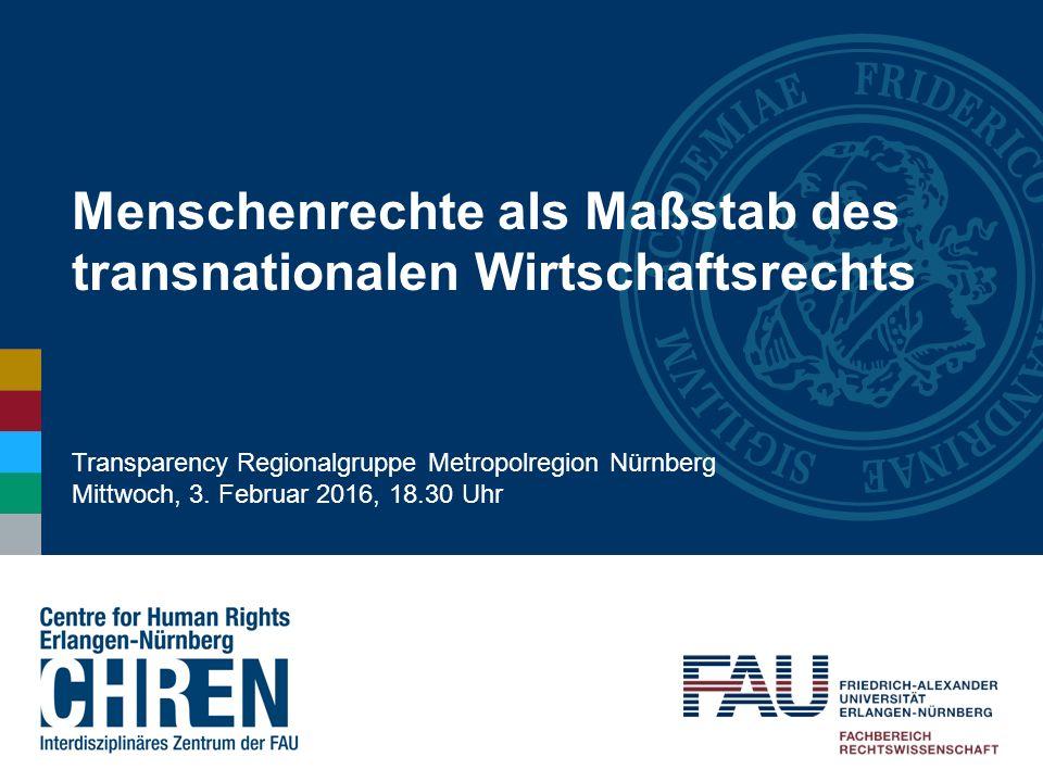 Menschenrechte als Maßstab des transnationalen Wirtschaftsrechts Transparency Regionalgruppe Metropolregion Nürnberg Mittwoch, 3. Februar 2016, 18.30