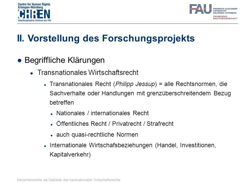 II. Vorstellung des Forschungsprojekts ●Begriffliche Klärungen ● Transnationales Wirtschaftsrecht ● Transnationales Recht (Philipp Jessup) = alle Rech