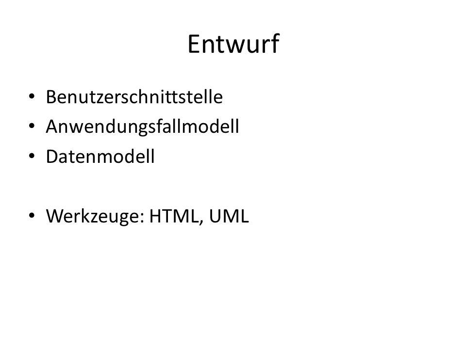 Entwurf Benutzerschnittstelle Anwendungsfallmodell Datenmodell Werkzeuge: HTML, UML