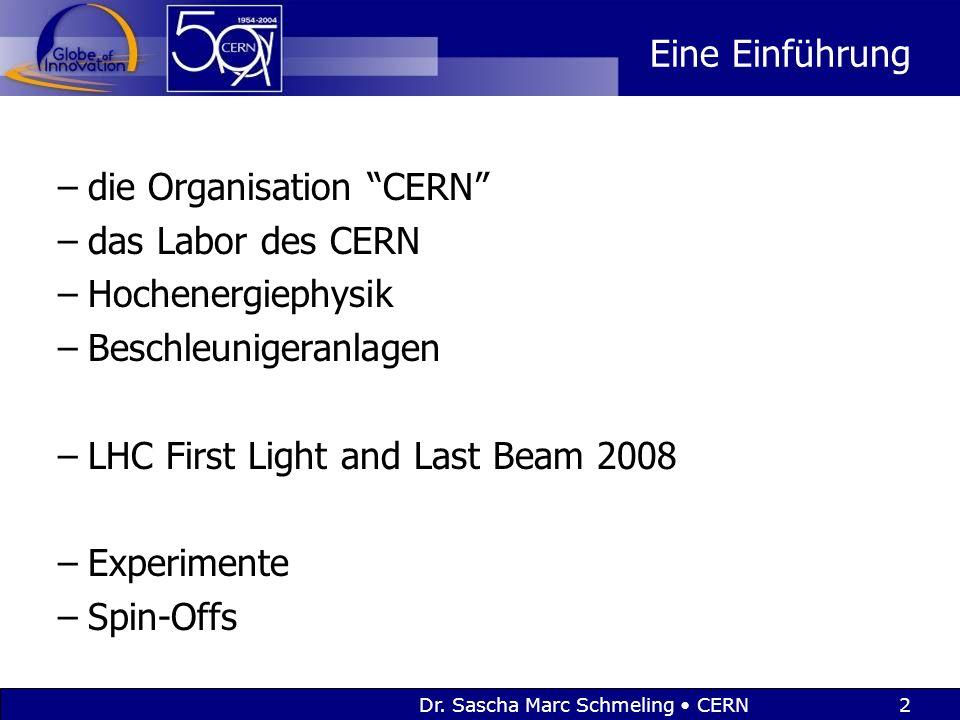 """Dr. Sascha Marc Schmeling CERN2 Eine Einführung –die Organisation """"CERN"""" –das Labor des CERN –Hochenergiephysik –Beschleunigeranlagen –LHC First Light"""