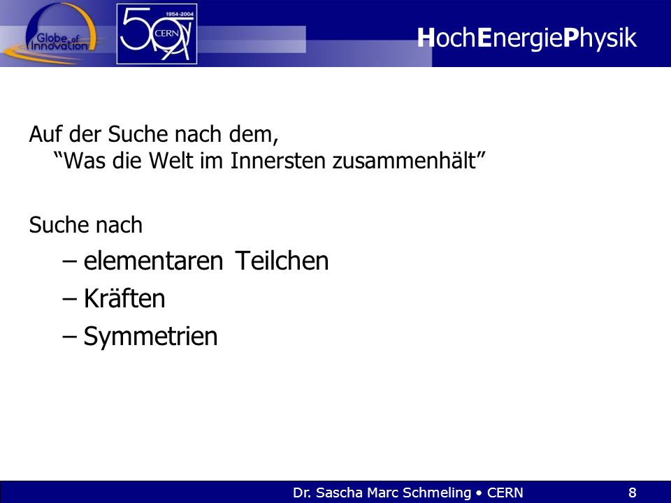 """Dr. Sascha Marc Schmeling CERN8 HochEnergiePhysik Auf der Suche nach dem, """"Was die Welt im Innersten zusammenhält"""" Suche nach –elementaren Teilchen –K"""