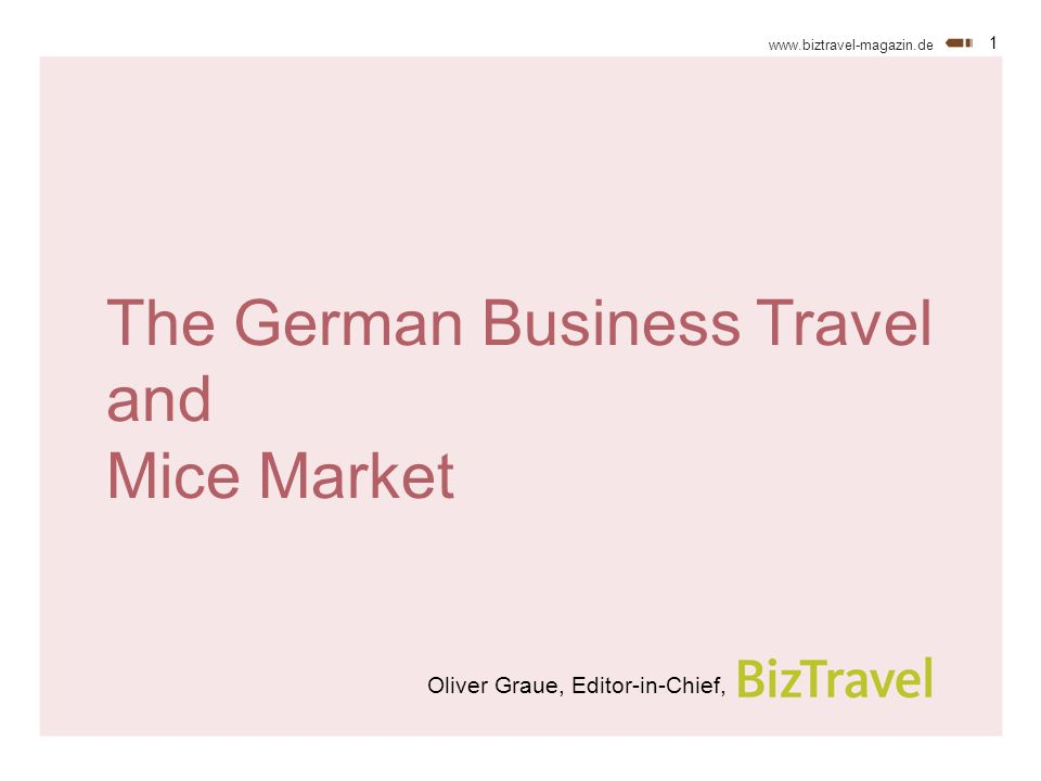 1 www.biztravel-magazin.de The German Business Travel and Mice Market Oliver Graue, Editor-in-Chief,