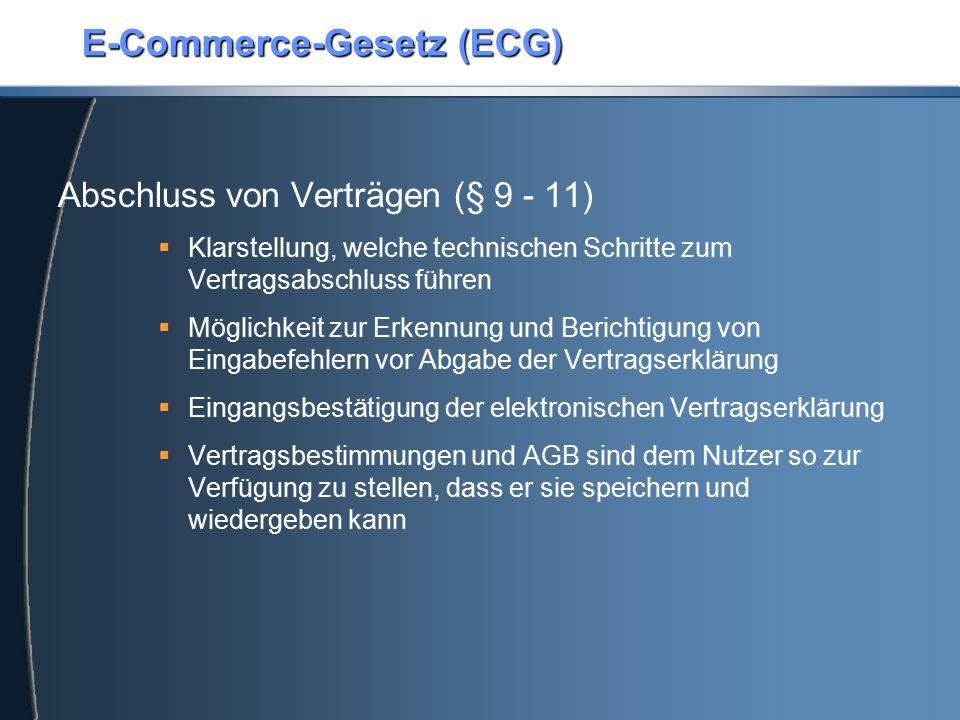 E-Commerce-Gesetz (ECG) Abschluss von Verträgen (§ 9 - 11)  Klarstellung, welche technischen Schritte zum Vertragsabschluss führen  Möglichkeit zur Erkennung und Berichtigung von Eingabefehlern vor Abgabe der Vertragserklärung  Eingangsbestätigung der elektronischen Vertragserklärung  Vertragsbestimmungen und AGB sind dem Nutzer so zur Verfügung zu stellen, dass er sie speichern und wiedergeben kann