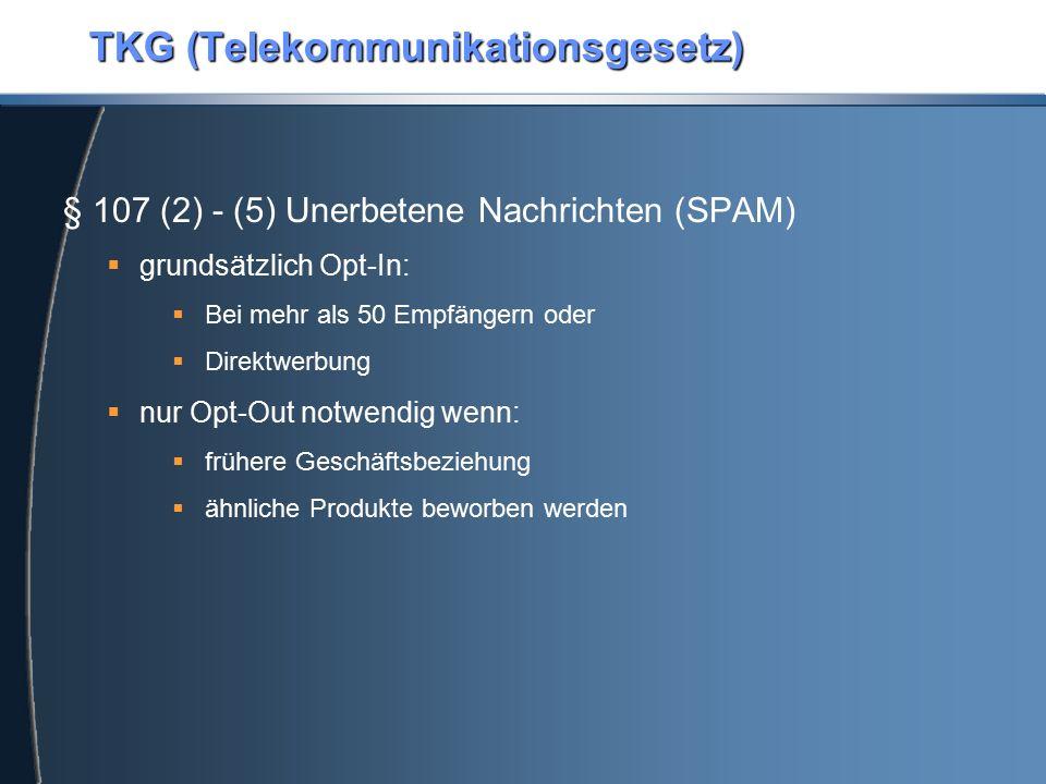 TKG (Telekommunikationsgesetz) § 107 (2) - (5) Unerbetene Nachrichten (SPAM)  grundsätzlich Opt-In:  Bei mehr als 50 Empfängern oder  Direktwerbung  nur Opt-Out notwendig wenn:  frühere Geschäftsbeziehung  ähnliche Produkte beworben werden