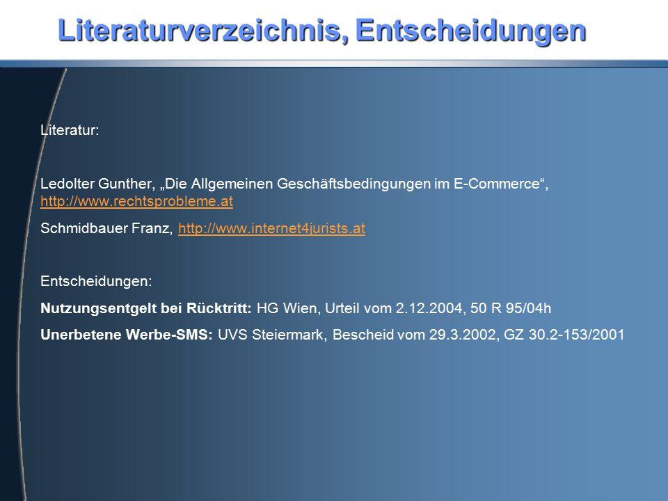"""Literaturverzeichnis, Entscheidungen Literatur: Ledolter Gunther, """"Die Allgemeinen Geschäftsbedingungen im E-Commerce , http://www.rechtsprobleme.at http://www.rechtsprobleme.at Schmidbauer Franz, http://www.internet4jurists.athttp://www.internet4jurists.at Entscheidungen: Nutzungsentgelt bei Rücktritt: HG Wien, Urteil vom 2.12.2004, 50 R 95/04h Unerbetene Werbe-SMS: UVS Steiermark, Bescheid vom 29.3.2002, GZ 30.2-153/2001"""