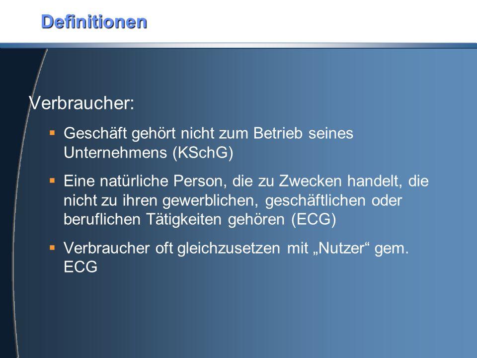 """Definitionen Verbraucher:  Geschäft gehört nicht zum Betrieb seines Unternehmens (KSchG)  Eine natürliche Person, die zu Zwecken handelt, die nicht zu ihren gewerblichen, geschäftlichen oder beruflichen Tätigkeiten gehören (ECG)  Verbraucher oft gleichzusetzen mit """"Nutzer gem."""