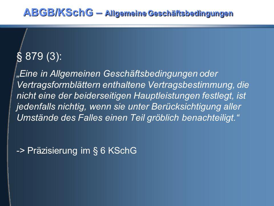 """ABGB/KSchG – Allgemeine Geschäftsbedingungen § 879 (3): """"Eine in Allgemeinen Geschäftsbedingungen oder Vertragsformblättern enthaltene Vertragsbestimmung, die nicht eine der beiderseitigen Hauptleistungen festlegt, ist jedenfalls nichtig, wenn sie unter Berücksichtigung aller Umstände des Falles einen Teil gröblich benachteiligt. -> Präzisierung im § 6 KSchG"""