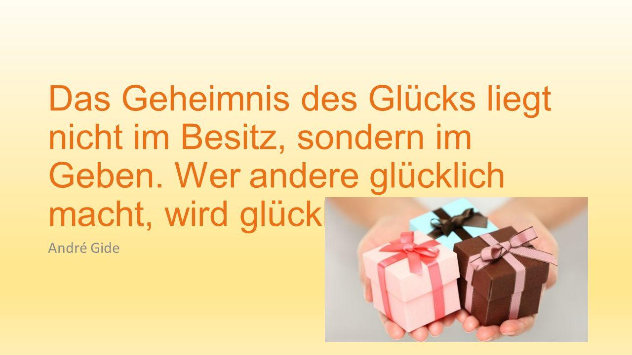 Das Geheimnis des Glücks liegt nicht im Besitz, sondern im Geben. Wer andere glücklich macht, wird glücklich. André Gide