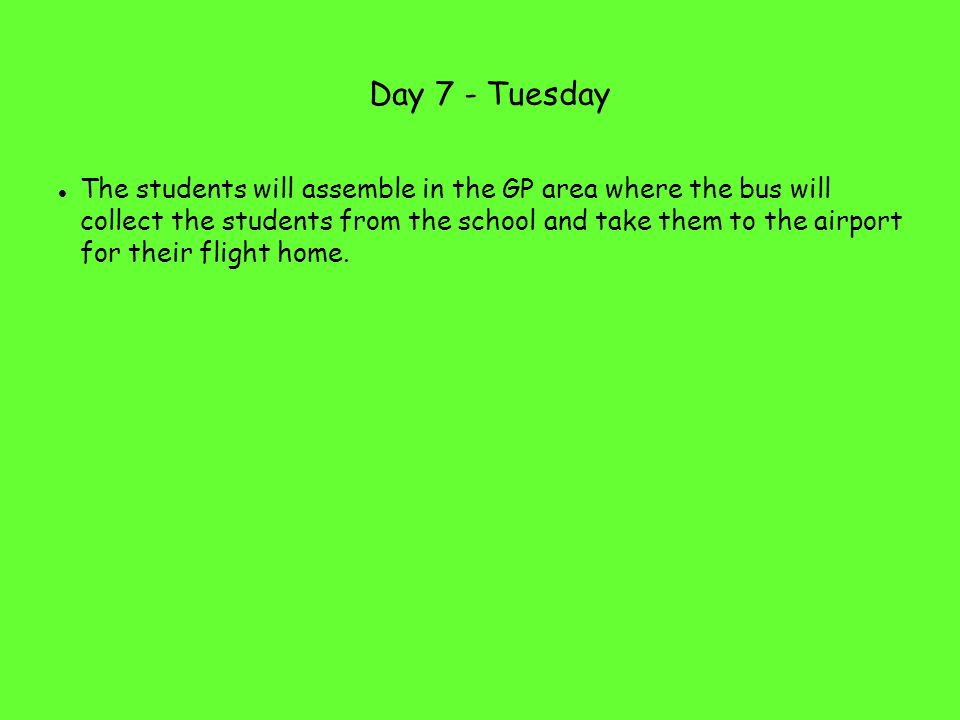 Day 7 - Tuesday The students will assemble in the GP area where the bus will collect the students from the school and take them to the airport for their flight home.
