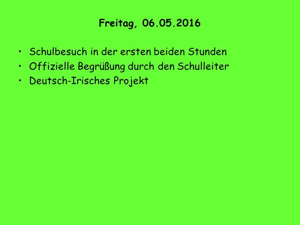 Freitag, 06.05.2016 Schulbesuch in der ersten beiden Stunden Offizielle Begrüßung durch den Schulleiter Deutsch-Irisches Projekt