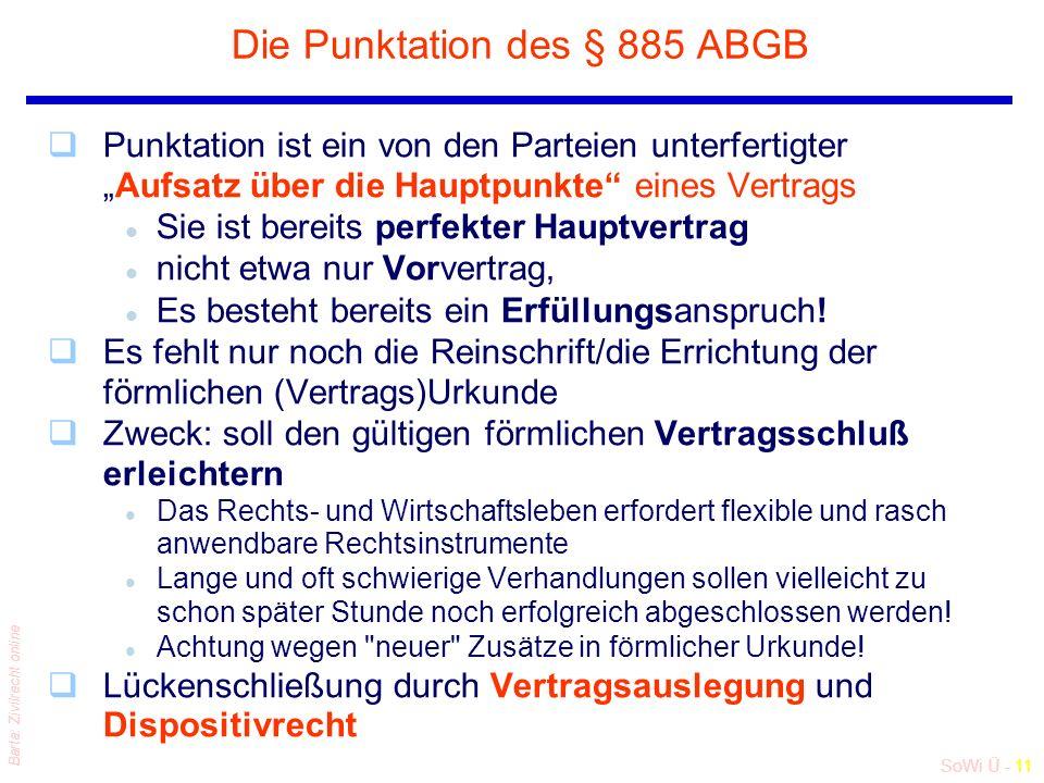 """SoWi Ü - 11 Barta: Zivilrecht online Die Punktation des § 885 ABGB qPunktation ist ein von den Parteien unterfertigter """"Aufsatz über die Hauptpunkte eines Vertrags l Sie ist bereits perfekter Hauptvertrag l nicht etwa nur Vorvertrag, l Es besteht bereits ein Erfüllungsanspruch."""