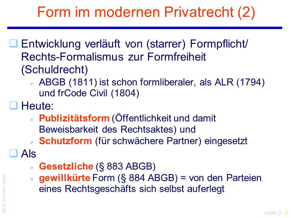 SoWi Ü - 2 Barta: Zivilrecht online Form im modernen Privatrecht (2) qEntwicklung verläuft von (starrer) Formpflicht/ Rechts-Formalismus zur Formfreiheit (Schuldrecht) l ABGB (1811) ist schon formliberaler, als ALR (1794) und frCode Civil (1804) qHeute: l Publizitätsform (Öffentlichkeit und damit Beweisbarkeit des Rechtsaktes) und l Schutzform (für schwächere Partner) eingesetzt qAls l Gesetzliche (§ 883 ABGB) l gewillkürte Form (§ 884 ABGB) = von den Parteien eines Rechtsgeschäfts sich selbst auferlegt