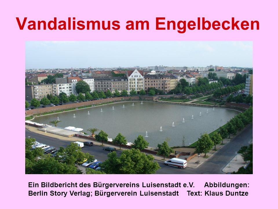 Vandalismus am Engelbecken Ein Bildbericht des Bürgervereins Luisenstadt e.V. Abbildungen: Berlin Story Verlag; Bürgerverein Luisenstadt Text: Klaus D