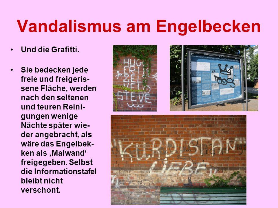 Vandalismus am Engelbecken Und die Grafitti. Sie bedecken jede freie und freigeris- sene Fläche, werden nach den seltenen und teuren Reini- gungen wen