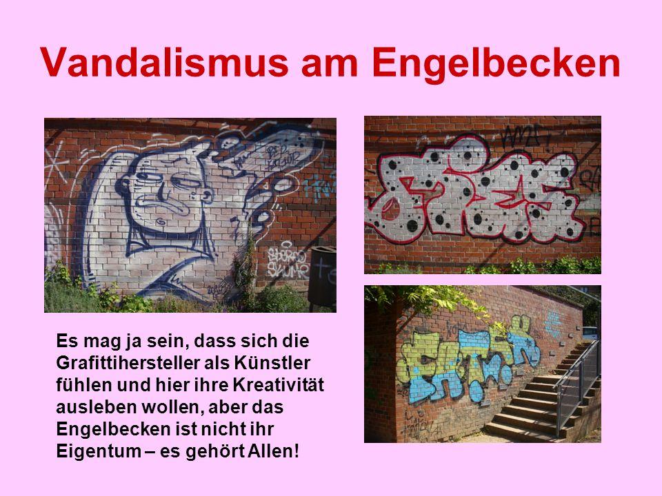 Vandalismus am Engelbecken Es mag ja sein, dass sich die Grafittihersteller als Künstler fühlen und hier ihre Kreativität ausleben wollen, aber das En