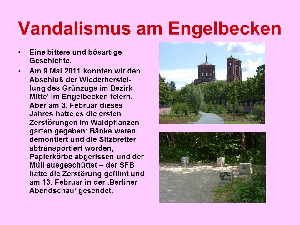 Vandalismus am Engelbecken Eine bittere und bösartige Geschichte. Am 9.Mai 2011 konnten wir den Abschluß der Wiederherstel- lung des Grünzugs im Bezir