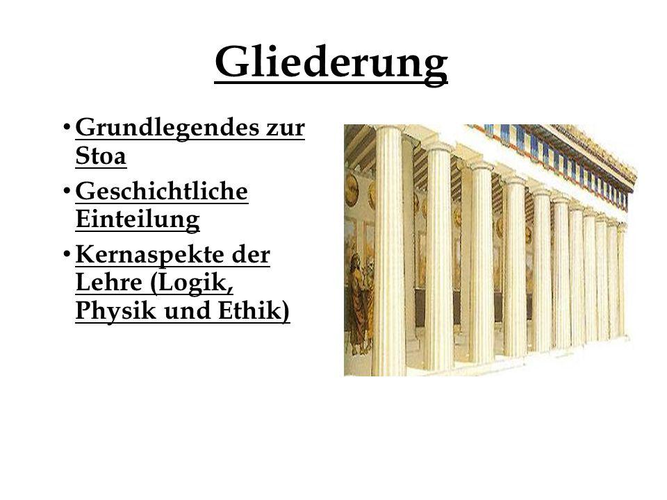 Gliederung Grundlegendes zur Stoa Geschichtliche Einteilung Kernaspekte der Lehre (Logik, Physik und Ethik)