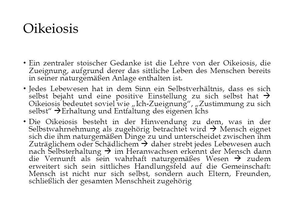 Oikeiosis Ein zentraler stoischer Gedanke ist die Lehre von der Oikeiosis, die Zueignung, aufgrund derer das sittliche Leben des Menschen bereits in seiner naturgemäßen Anlage enthalten ist.