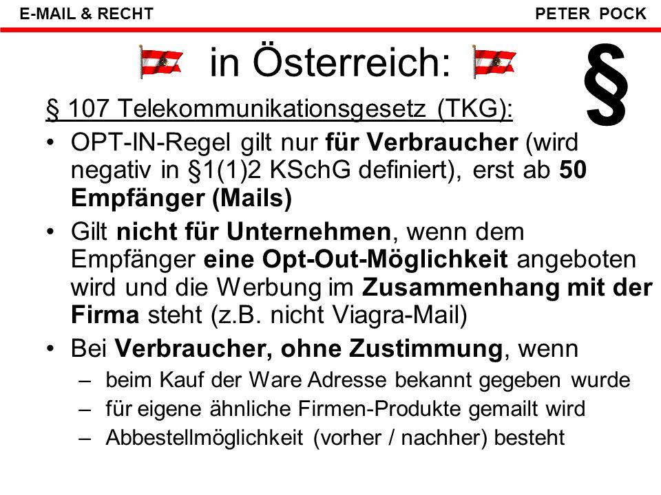 """Rechtliche Grundmuster """"OPT-IN -Regel: Mail-Werbung darf nur nach vorheriger Zustimmung geschickt werden (ausdrücklich oder konkludent variiert von Land zu Land) """"OPT-OUT -Regel: Mail-Werbung darf solang geschickt werden, bis Empfänger STOPP sagt (Abbestell-Link = gefährlich in der Realität) """"ROBINSON-LISTE bei der Rundfunk- und Telekom- Behörde (RTR-GmbH); sinnlos, wirkungslos http://www.rtr.at/web.nsf/deutsch/Telekommu nikation_Konsumentenservice_E-Commerce- Gesetz http://www.rtr.at/web.nsf/deutsch/Telekommu nikation_Konsumentenservice_E-Commerce- Gesetz § E-MAIL & RECHT PETER POCK"""