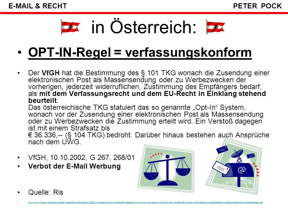 in Österreich: § 107 Telekommunikationsgesetz (TKG): OPT-IN-Regel gilt nur für Verbraucher (wird negativ in §1(1)2 KSchG definiert), erst ab 50 Empfänger (Mails) Gilt nicht für Unternehmen, wenn dem Empfänger eine Opt-Out-Möglichkeit angeboten wird und die Werbung im Zusammenhang mit der Firma steht (z.B.