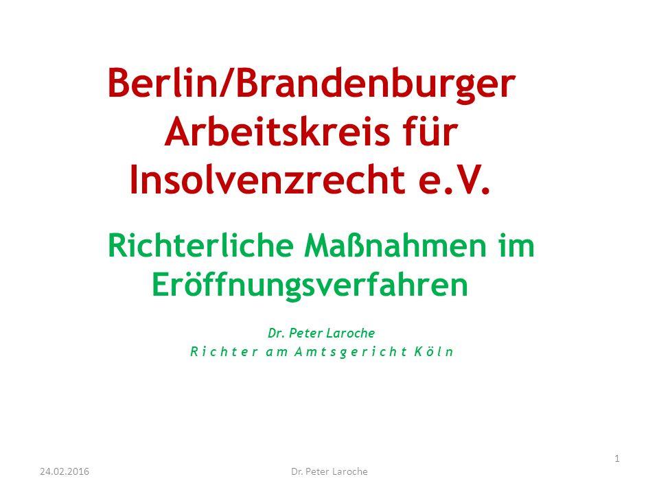 Berlin/Brandenburger Arbeitskreis für Insolvenzrecht e.V. Richterliche Maßnahmen im Eröffnungsverfahren Dr. Peter Laroche R i c h t e r a m A m t s g