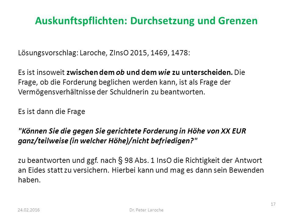 Auskunftspflichten: Durchsetzung und Grenzen Dr. Peter Laroche 17 24.02.2016 Lösungsvorschlag: Laroche, ZInsO 2015, 1469, 1478: Es ist insoweit zwisch