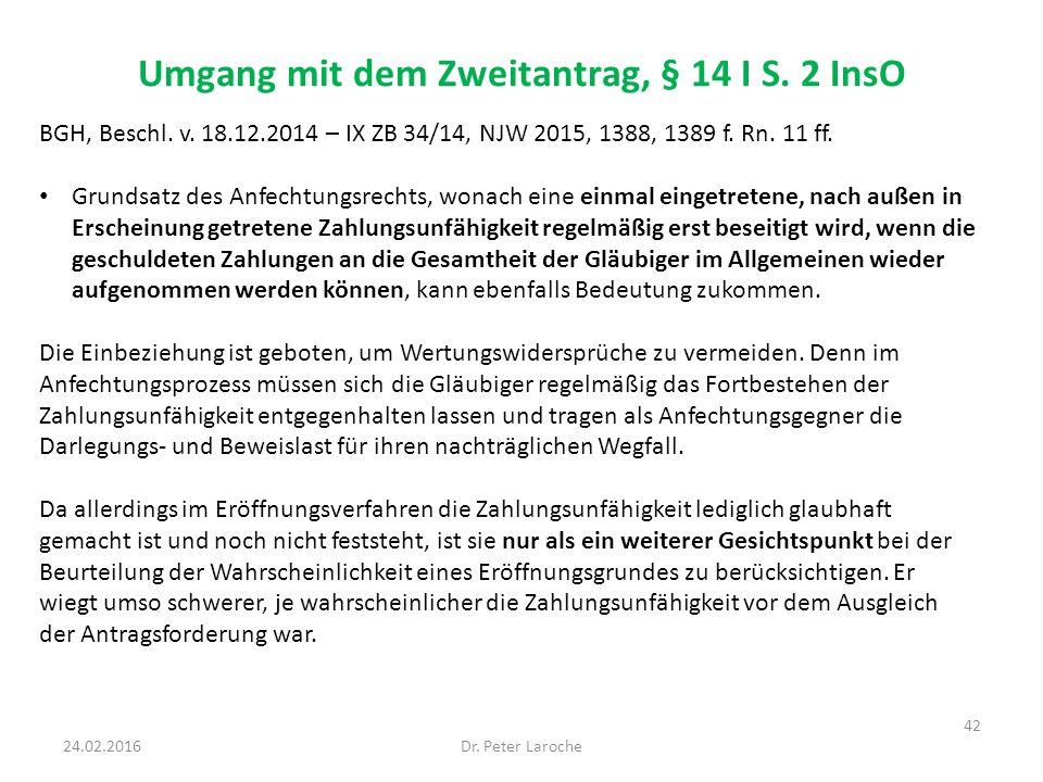 Umgang mit dem Zweitantrag, § 14 I S. 2 InsO Dr. Peter Laroche 42 24.02.2016 BGH, Beschl. v. 18.12.2014 – IX ZB 34/14, NJW 2015, 1388, 1389 f. Rn. 11
