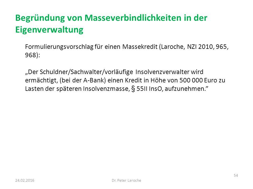 """Begründung von Masseverbindlichkeiten in der Eigenverwaltung Formulierungsvorschlag für einen Massekredit (Laroche, NZI 2010, 965, 968): """"Der Schuldner/Sachwalter/vorläufige Insolvenzverwalter wird ermächtigt, (bei der A-Bank) einen Kredit in Höhe von 500 000 Euro zu Lasten der späteren Insolvenzmasse, § 55II InsO, aufzunehmen. 24.02.2016Dr."""