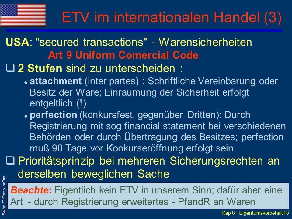 Kap 8 - Eigentumsvorbehalt 17 Barta: Zivilrecht online ETV im internationalen Handel (2) Großbritannien: retention of title clause qDer Zeitpunkt des ET-Übergangs der Ware wird im KaufV, also vertraglich(!) festgelegt - nicht etwa gesetzlich mit Übergabe qBezahlung aller Forderungen wird als Bedingung des ET-Übergangs vereinbart qSelbst Wiedereintritt des VK in ETü-Stellung bei Verzug oder Insolvenz von K kann vereinbart werden qIst K eine Gesellschaft, muß ETV bei ihr als Sicherungsrecht eingetragen werden (Companies Act 1985, Part XII), damit er gegenüber Dritten wirksam wird; sonst nur inter partes-Wirkung
