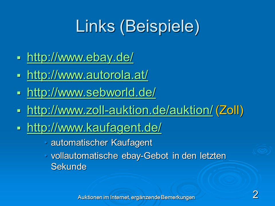 Auktionen im Internet, ergänzende Bemerkungen 2 Links (Beispiele)  http://www.ebay.de/ http://www.ebay.de/  http://www.autorola.at/ http://www.autorola.at/  http://www.sebworld.de/ http://www.sebworld.de/  http://www.zoll-auktion.de/auktion/ (Zoll) http://www.zoll-auktion.de/auktion/  http://www.kaufagent.de/ http://www.kaufagent.de/ automatischer Kaufagentautomatischer Kaufagent vollautomatische ebay-Gebot in den letzten Sekundevollautomatische ebay-Gebot in den letzten Sekunde