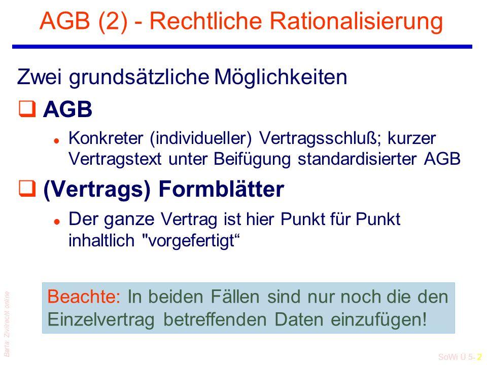 SoWi Ü 5- 2 Barta: Zivilrecht online AGB (2) - Rechtliche Rationalisierung Zwei grundsätzliche Möglichkeiten qAGB l Konkreter (individueller) Vertragsschluß; kurzer Vertragstext unter Beifügung standardisierter AGB q(Vertrags) Formblätter l Der ganze Vertrag ist hier Punkt für Punkt inhaltlich vorgefertigt Beachte: In beiden Fällen sind nur noch die den Einzelvertrag betreffenden Daten einzufügen!