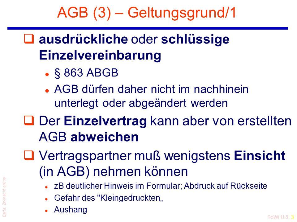 """SoWi Ü 5- 3 Barta: Zivilrecht online AGB (3) – Geltungsgrund/1 qausdrückliche oder schlüssige Einzelvereinbarung l § 863 ABGB l AGB dürfen daher nicht im nachhinein unterlegt oder abgeändert werden qDer Einzelvertrag kann aber von erstellten AGB abweichen qVertragspartner muß wenigstens Einsicht (in AGB) nehmen können l zB deutlicher Hinweis im Formular; Abdruck auf Rückseite l Gefahr des Kleingedruckten"""" l Aushang"""