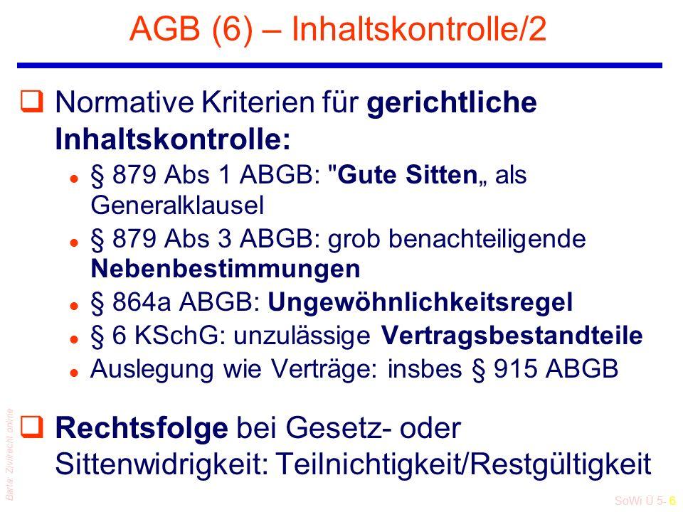 """SoWi Ü 5- 6 Barta: Zivilrecht online AGB (6) – Inhaltskontrolle/2 qNormative Kriterien für gerichtliche Inhaltskontrolle: l § 879 Abs 1 ABGB: Gute Sitten"""" als Generalklausel l § 879 Abs 3 ABGB: grob benachteiligende Nebenbestimmungen l § 864a ABGB: Ungewöhnlichkeitsregel l § 6 KSchG: unzulässige Vertragsbestandteile l Auslegung wie Verträge: insbes § 915 ABGB qRechtsfolge bei Gesetz- oder Sittenwidrigkeit: Teilnichtigkeit/Restgültigkeit"""