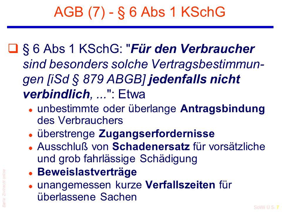 SoWi Ü 5- 7 Barta: Zivilrecht online AGB (7) - § 6 Abs 1 KSchG q§ 6 Abs 1 KSchG: Für den Verbraucher sind besonders solche Vertragsbestimmun- gen [iSd § 879 ABGB] jedenfalls nicht verbindlich,... : Etwa l unbestimmte oder überlange Antragsbindung des Verbrauchers l überstrenge Zugangserfordernisse l Ausschluß von Schadenersatz für vorsätzliche und grob fahrlässige Schädigung l Beweislastverträge l unangemessen kurze Verfallszeiten für überlassene Sachen
