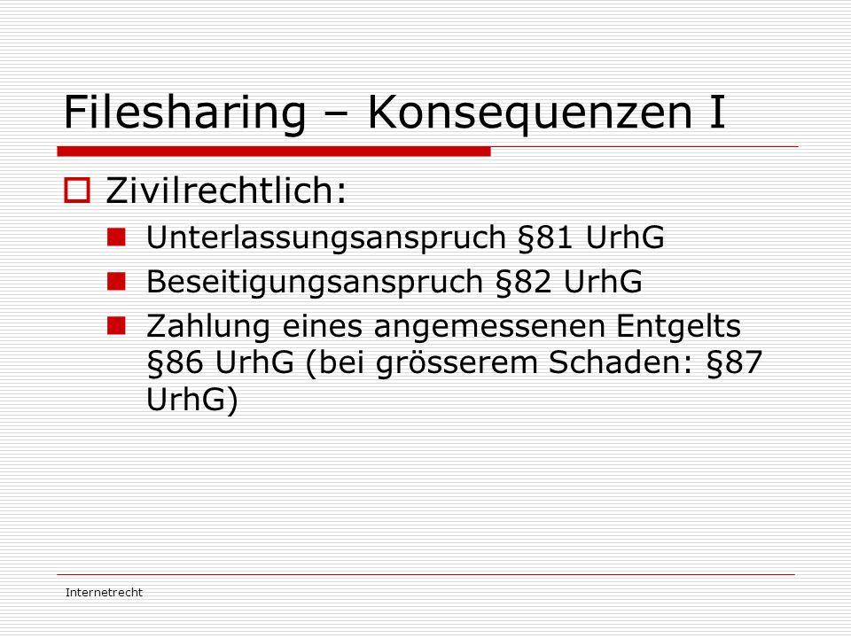 Internetrecht Filesharing – Konsequenzen I  Zivilrechtlich: Unterlassungsanspruch §81 UrhG Beseitigungsanspruch §82 UrhG Zahlung eines angemessenen E