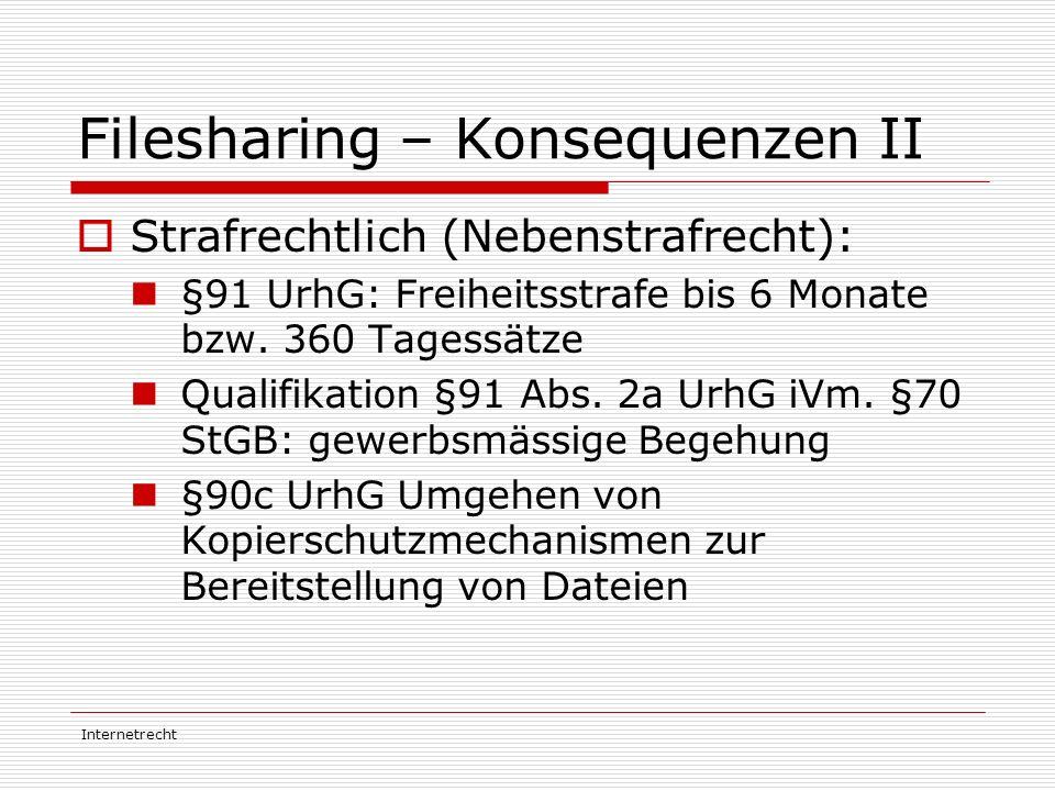 Internetrecht Filesharing – Konsequenzen II  Strafrechtlich (Nebenstrafrecht): §91 UrhG: Freiheitsstrafe bis 6 Monate bzw. 360 Tagessätze Qualifikati