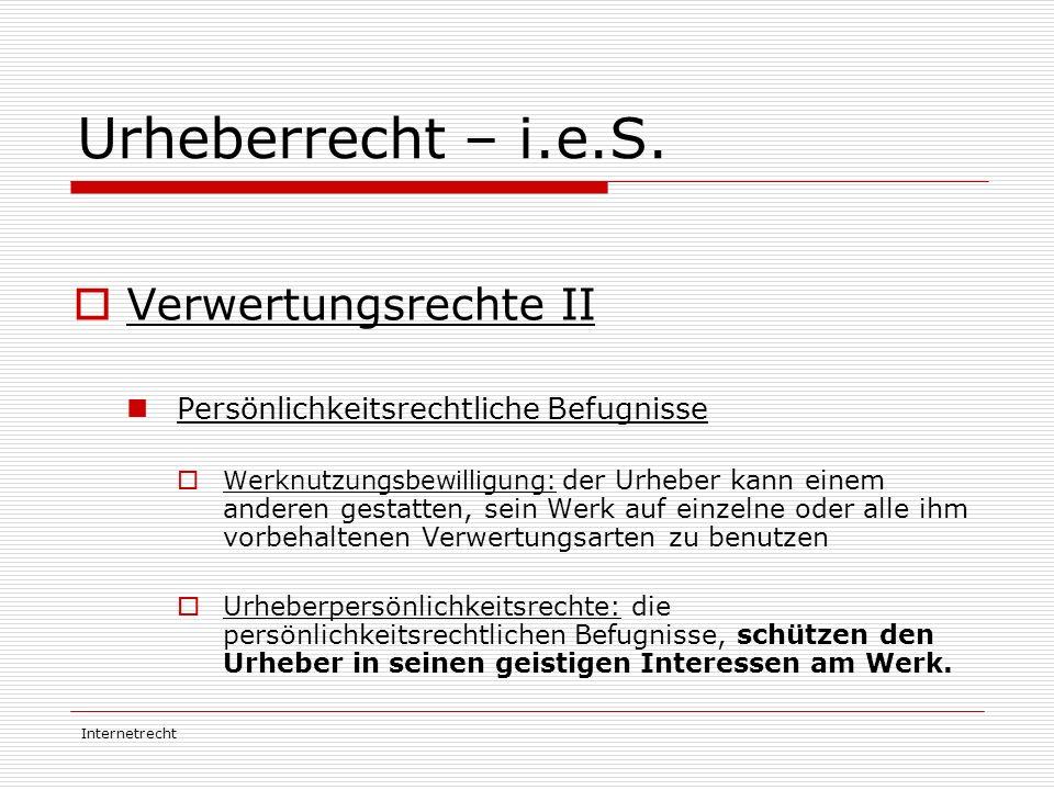 Internetrecht Urheberrecht – i.e.S.  Verwertungsrechte II Persönlichkeitsrechtliche Befugnisse  Werknutzungsbewilligung: der Urheber kann einem ande