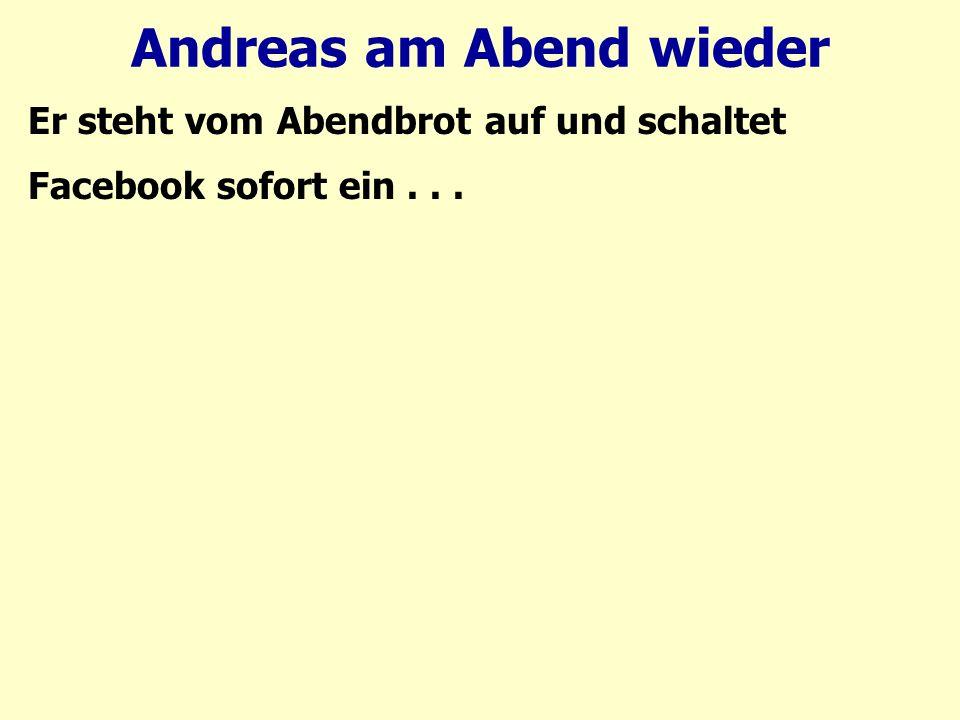 Andreas am Abend wieder Er steht vom Abendbrot auf und schaltet Facebook sofort ein...