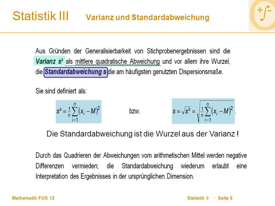 Mathematik FOS 12 Statistik II · Seite 6 Statistik III Varianz und Standardabweichung Die Standardabweichung ist die Wurzel aus der Varianz !