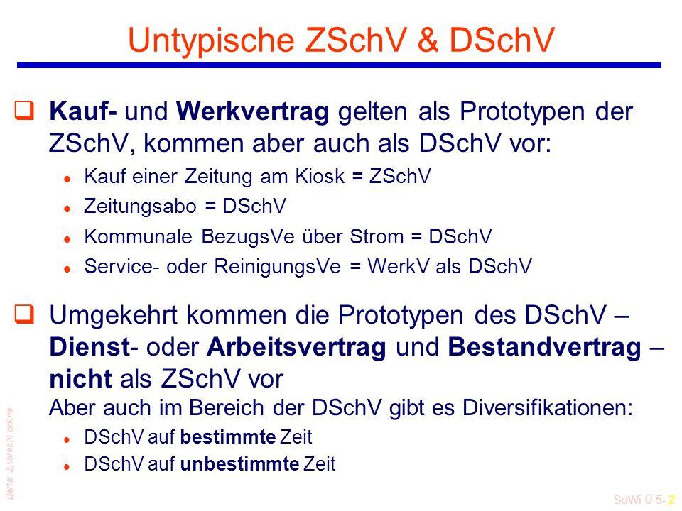 SoWi Ü 5- 2 Barta: Zivilrecht online Untypische ZSchV & DSchV qKauf- und Werkvertrag gelten als Prototypen der ZSchV, kommen aber auch als DSchV vor: l Kauf einer Zeitung am Kiosk = ZSchV l Zeitungsabo = DSchV l Kommunale BezugsVe über Strom = DSchV l Service- oder ReinigungsVe = WerkV als DSchV qUmgekehrt kommen die Prototypen des DSchV – Dienst- oder Arbeitsvertrag und Bestandvertrag – nicht als ZSchV vor Aber auch im Bereich der DSchV gibt es Diversifikationen: l DSchV auf bestimmte Zeit l DSchV auf unbestimmte Zeit