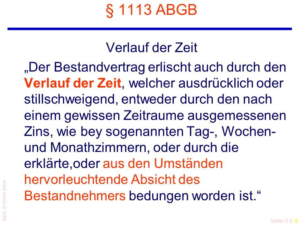 """SoWi Ü 5- 6 Barta: Zivilrecht online § 1113 ABGB Verlauf der Zeit """"Der Bestandvertrag erlischt auch durch den Verlauf der Zeit, welcher ausdrücklich oder stillschweigend, entweder durch den nach einem gewissen Zeitraume ausgemessenen Zins, wie bey sogenannten Tag-, Wochen- und Monathzimmern, oder durch die erklärte,oder aus den Umständen hervorleuchtende Absicht des Bestandnehmers bedungen worden ist."""