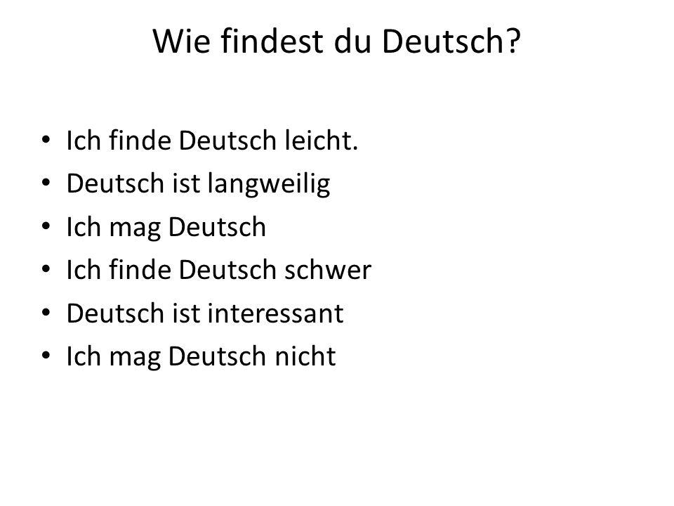 Wie findest du Deutsch? Ich finde Deutsch leicht. Deutsch ist langweilig Ich mag Deutsch Ich finde Deutsch schwer Deutsch ist interessant Ich mag Deut