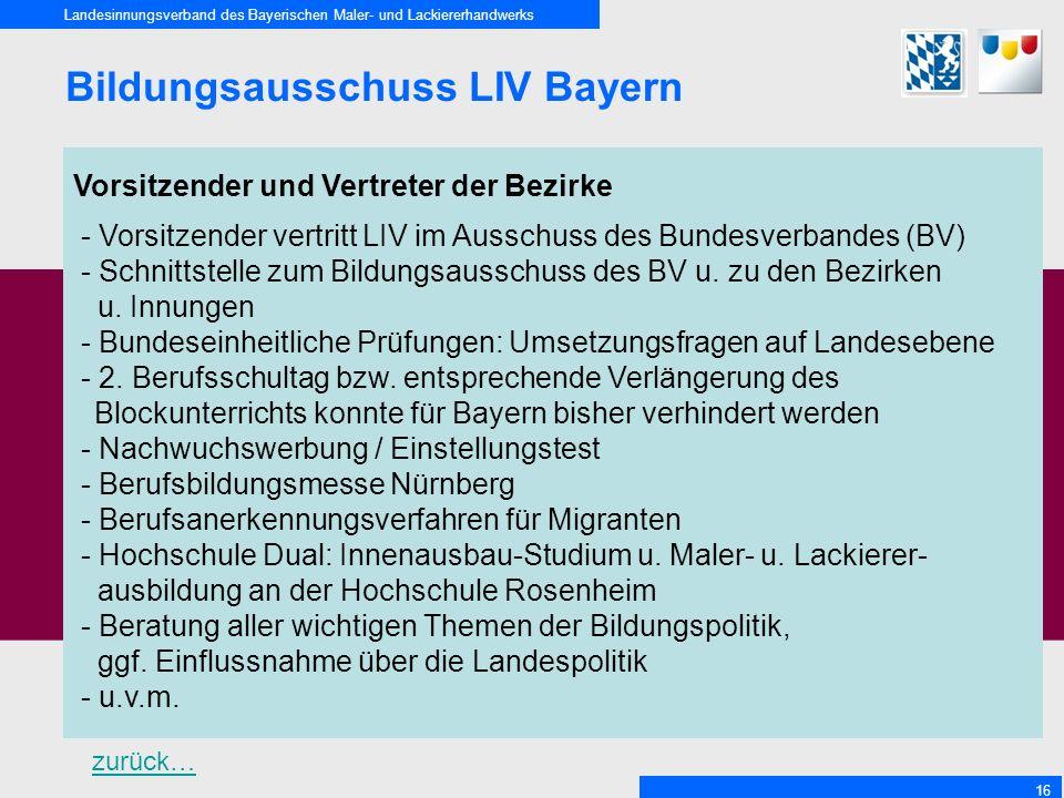 Landesinnungsverband des Bayerischen Maler- und Lackiererhandwerks 16 Bildungsausschuss LIV Bayern Vorsitzender und Vertreter der Bezirke - Vorsitzender vertritt LIV im Ausschuss des Bundesverbandes (BV) - Schnittstelle zum Bildungsausschuss des BV u.