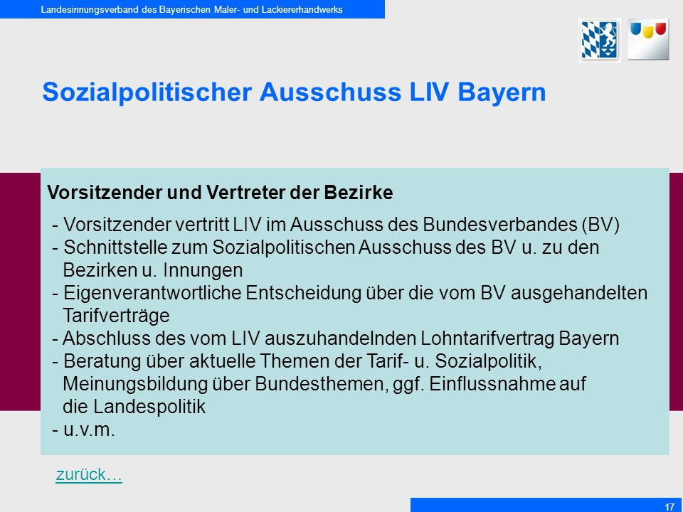 Landesinnungsverband des Bayerischen Maler- und Lackiererhandwerks 17 Sozialpolitischer Ausschuss LIV Bayern Vorsitzender und Vertreter der Bezirke - Vorsitzender vertritt LIV im Ausschuss des Bundesverbandes (BV) - Schnittstelle zum Sozialpolitischen Ausschuss des BV u.