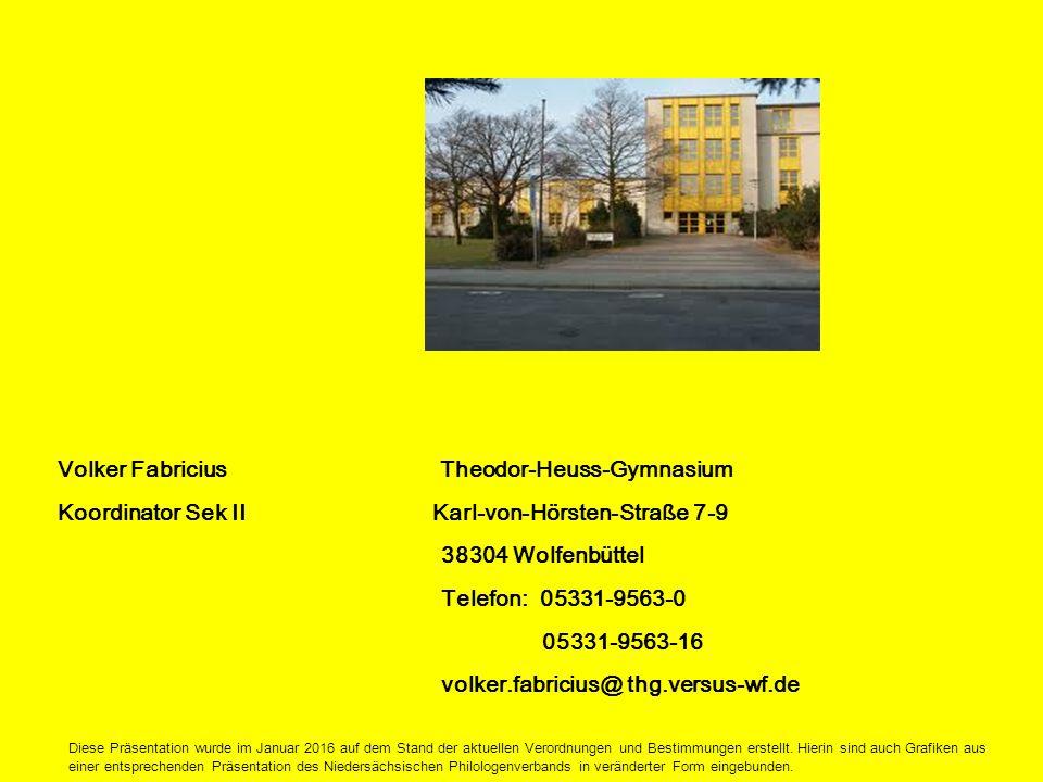 Volker Fabricius Theodor-Heuss-Gymnasium Koordinator Sek II Karl-von-Hörsten-Straße 7-9 38304 Wolfenbüttel Telefon: 05331-9563-0 05331-9563-16 volker.fabricius@ thg.versus-wf.de Diese Präsentation wurde im Januar 2016 auf dem Stand der aktuellen Verordnungen und Bestimmungen erstellt.