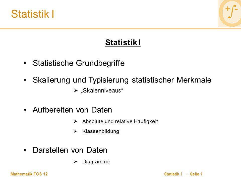 """Mathematik FOS 12 Statistik I · Seite 1 Statistik I Statistische Grundbegriffe Skalierung und Typisierung statistischer Merkmale  """"Skalenniveaus Aufbereiten von Daten  Absolute und relative Häufigkeit  Klassenbildung Darstellen von Daten  Diagramme"""