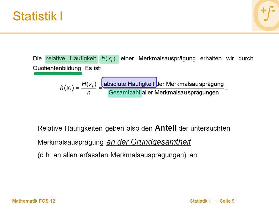 Mathematik FOS 12 Statistik I · Seite 9 Statistik I Relative Häufigkeiten geben also den Anteil der untersuchten Merkmalsausprägung an der Grundgesamtheit (d.h.