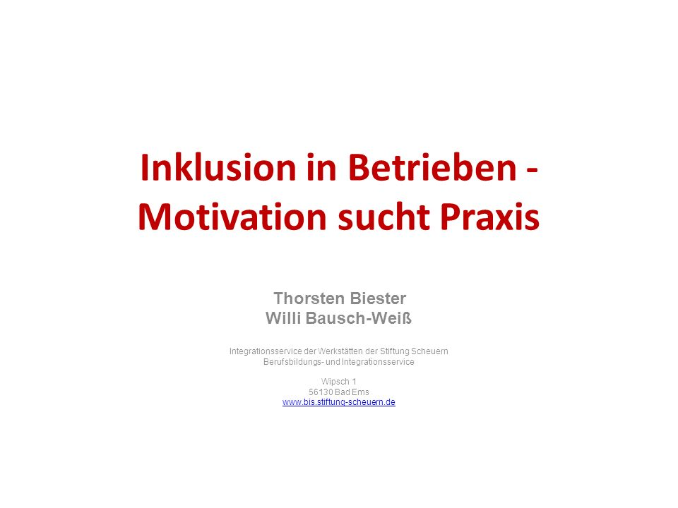 Inklusion in Betrieben - Motivation sucht Praxis Thorsten Biester Willi Bausch-Weiß Integrationsservice der Werkstätten der Stiftung Scheuern Berufsbi